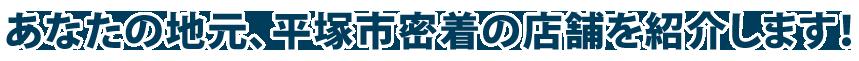 あなたの地元、平塚市密着の店舗を紹介します!